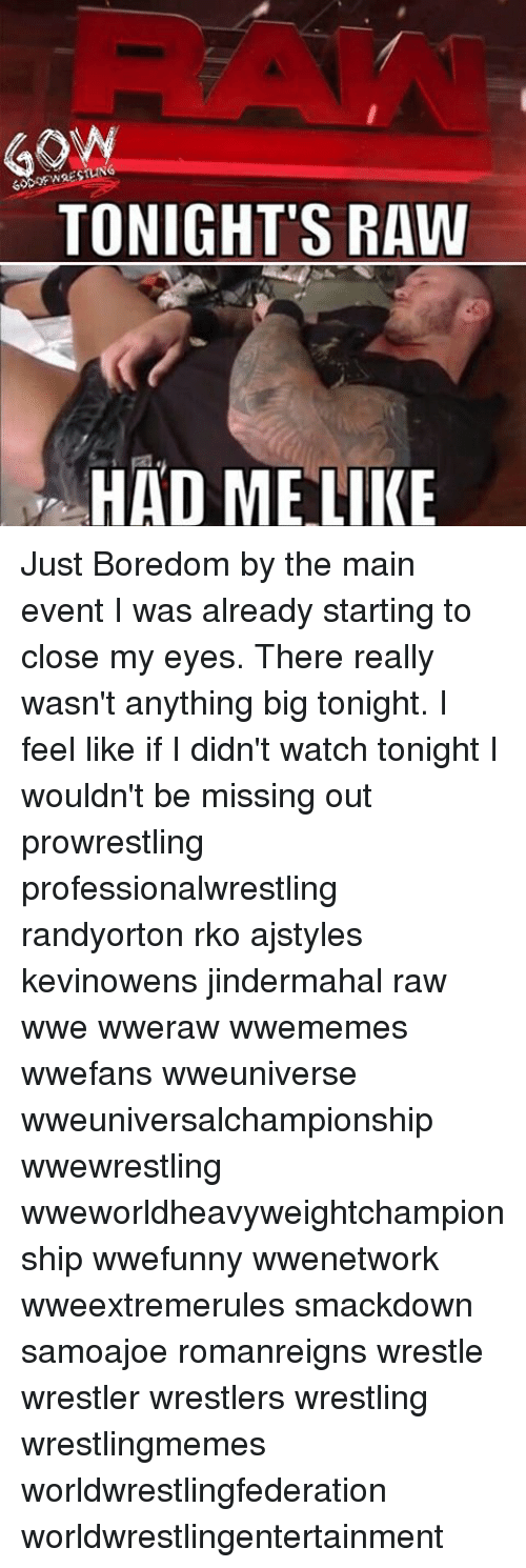 Main Event: GON  TONIGHT'S RAW  HAD ME LIKE Just Boredom by the main event I was already starting to close my eyes. There really wasn't anything big tonight. I feel like if I didn't watch tonight I wouldn't be missing out prowrestling professionalwrestling randyorton rko ajstyles kevinowens jindermahal raw wwe wweraw wwememes wwefans wweuniverse wweuniversalchampionship wwewrestling wweworldheavyweightchampionship wwefunny wwenetwork wweextremerules smackdown samoajoe romanreigns wrestle wrestler wrestlers wrestling wrestlingmemes worldwrestlingfederation worldwrestlingentertainment