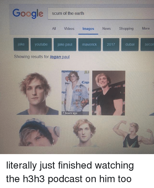 maverick: Gooale scum of the earth  All Videos Images News ShoppingMore  jake youtube jake paul maverick 2017 dubai secor  Showing results for logan paul  PK  Hes  Cap  eray  7 hours ago literally just finished watching the h3h3 podcast on him too