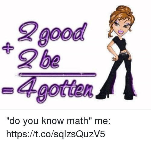 """Good, Math, and Girl Memes: good  0oa  2 be  A gotetan """"do you know math""""  me: https://t.co/sqlzsQuzV5"""