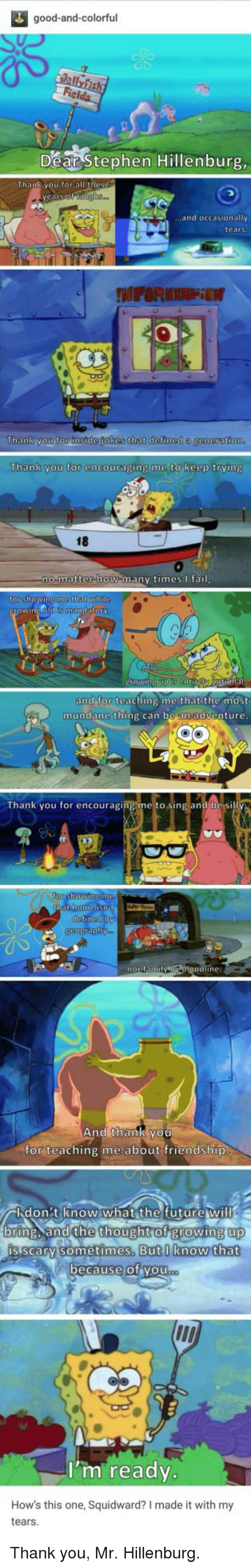 Growing Up, Squidward, and Stephen: good-and-colorful  Dear Stephen Hillenburg  .and occasionally  tears  Thank you for instde jokes that defined a  Thank you for encouraging me to keep trving  18  0  matter how manv timesfai  or shOWINE  that whi  and for teaching me that the most  mundane thing can be an adventure  Thank you for encouraging me to sing and be si  ine:  And thank you  for teaching me about friendship  バlid on : tien0w.what the futurew ill  up  bring. and the thought of growing up  is scarv sometimes. Butlknow that  ecause of vou  I'm ready.  How's this one, Squidward? I made it with my  tears Thank you, Mr. Hillenburg.