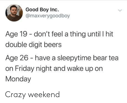 Until I: Good Boy Inc.  @maxverygoodboy  Age 19 - don't feel a thing until I hit  double digit beers  Age 26 - have a sleepytime bear tea  on Friday night and wake up on  Monday Crazy weekend