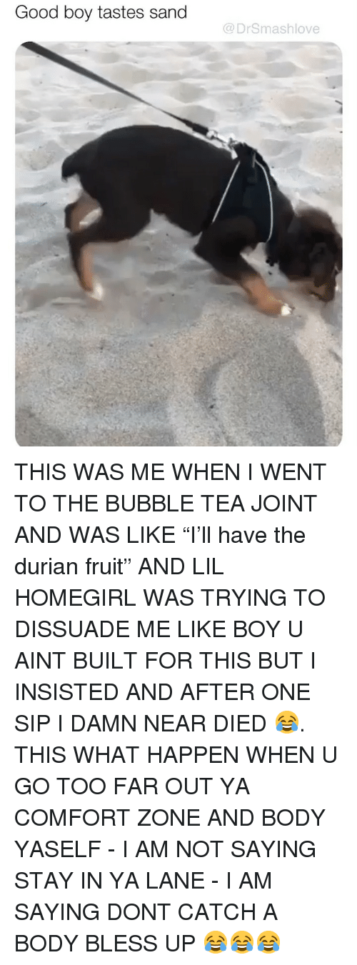 """Far Out: Good boy tastes sand  @DrSmashlove THIS WAS ME WHEN I WENT TO THE BUBBLE TEA JOINT AND WAS LIKE """"I'll have the durian fruit"""" AND LIL HOMEGIRL WAS TRYING TO DISSUADE ME LIKE BOY U AINT BUILT FOR THIS BUT I INSISTED AND AFTER ONE SIP I DAMN NEAR DIED 😂. THIS WHAT HAPPEN WHEN U GO TOO FAR OUT YA COMFORT ZONE AND BODY YASELF - I AM NOT SAYING STAY IN YA LANE - I AM SAYING DONT CATCH A BODY BLESS UP 😂😂😂"""