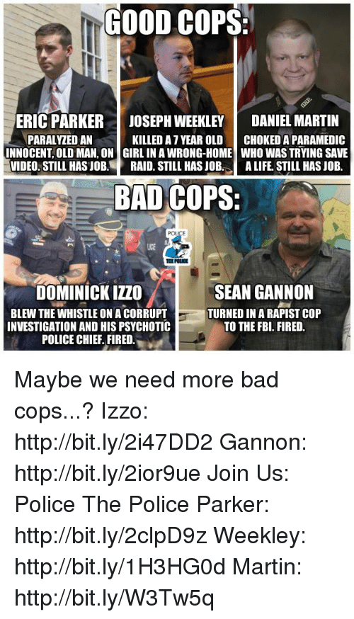 psychotically: GOOD COPS  ERIC PARKER JOSEPH WEEKLEY  DANIEL MARTIN  PARALYZEDAN  KILLED AT YEAR OLD  CHOKEDA PARAMEDIC  INNOCENT OLD MAN, ON GIRL IN AWRONG-HOME WHO WAS TRYING SAVE  VIDEO STILL HAS JOB  RAID. STILL HAS JOB  A LIFE STILL HASJOB.  BAD COPS:  POLICE  SEAN GANNON  DOMINICK IZZO  BLEW THE WHISTLE ONACORRUPT  TURNED IN A RAPIST COP  INVESTIGATION AND HIS PSYCHOTIC  TO THE FBI. FIRED.  POLICE CHIEF FIRED Maybe we need more bad cops...?  Izzo: http://bit.ly/2i47DD2 Gannon: http://bit.ly/2ior9ue Join Us: Police The Police Parker: http://bit.ly/2clpD9z Weekley: http://bit.ly/1H3HG0d Martin: http://bit.ly/W3Tw5q