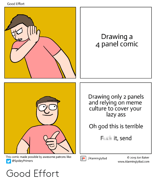Ass, God, and Lazy: Good Effort  Drawing a  4 panel comic  Drawing only 2 panels  and relying on meme  culture to cover your  lazy ass  Oh god this is terrible  Fiak it, send  This comic made possible by awesome patrons like: AlarminglyBad  O 2019 Jon Baker  www.AlarminglyBad.com  @SpideyPrimers Good Effort