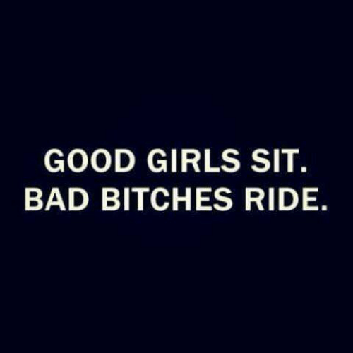 Bad, Girls, and Good: GOOD GIRLS SIT.  BAD BITCHES RIDE.
