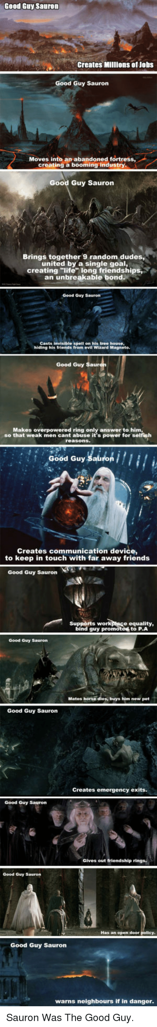 """the good guy: Good Guy Sauron  Creates Millions of Jobs  Good Guy Sauron  Moves into an abandoned fortress  creating a booming industry  Good Guy Sauron  Brings together 9 random dudes,  united by a single goal,  creating """"life long friendships  an unbreakable bond  Good Guy Sauron  Casts invisible spell on his tree house,  hiding his friends from evil Wizard Magneto  Good Guy  Makes overpowered ring only answer to him  so that weak men cant abuse it's power for selfish  Good Guy Sauron  Creates communication device,  to keep in touch with far away friends  Good Guy Sauron  Supports work  ptace equality,  bind guy promoted to P.A  Good Guy Sauron  Mates horse dies, buys him new pet  Good Guy Sauron  Creates emergency exits.  Good Guy Sauron  Gives out friendship rings,  Good Guy Sauron  Has an open door  Good Guy Saurorn  warns neighbours if in danger <p>Sauron Was The Good Guy.</p>"""