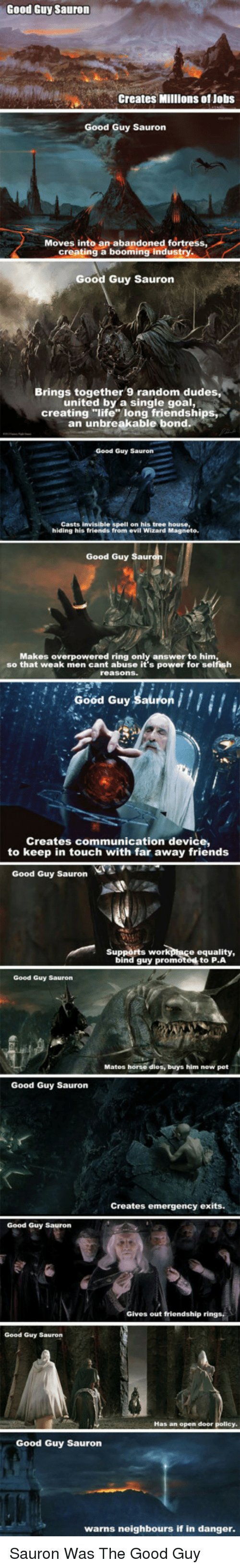 """the good guy: Good Guy Sauron  Creates Millions of Jobs  Good Guy Sauron  Moves into an abandoned fortress  creating a booming industry.  Good Guy Sauron  Brings together 9 random dudes,  united by a single goal,  creating """"life"""" long friendships  an unbreakable bond  Good Guy Sauron  Casts invisible spell on his tree house,  hiding his friends from evil Wizard Magneto  Good Guy  Makes overpowered ring only answer to him  so that weak men cant abuse it's power for selfish  reasons.  Good Guy Sal  Creates communication device,  to keep in touch with far away friends  Good Guy Sauron  Supports workpace equality,  bind guy promoted to P.A  Good Guy Sauron  Matos horse dies, buys him new pet  Good Guy Sauron  Creates emergency exits.  Good Guy Sauron  Gives out friendship rings,  Good Guy Sauron  Has an open door  Good Guy Sauron  warns neighbours if in danger <p>Sauron Was The Good Guy</p>"""