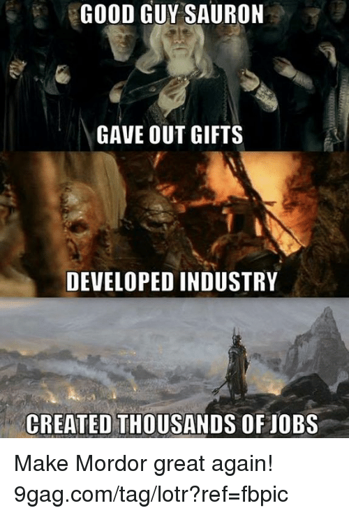 mordor: GOOD GUY SAURON  GAVE OUT GIFTS  DEVELOPED INDUSTRY  CREATED THOUSANDS OF JOBS Make Mordor great again! 9gag.com/tag/lotr?ref=fbpic