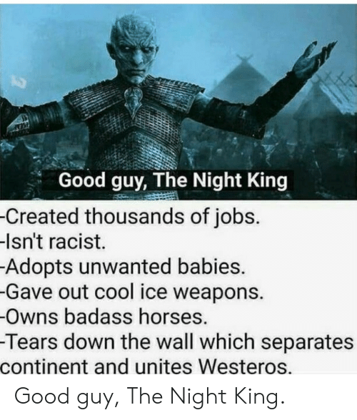 Good Guy: Good guy, The Night King  -Created thousands of jobs.  -Isn't racist.  Adopts unwanted babies.  -Gave out cool ice weapons.  -Owns badass horses.  -Tears down the wall which separates  continent and unites Westeros. Good guy, The Night King.