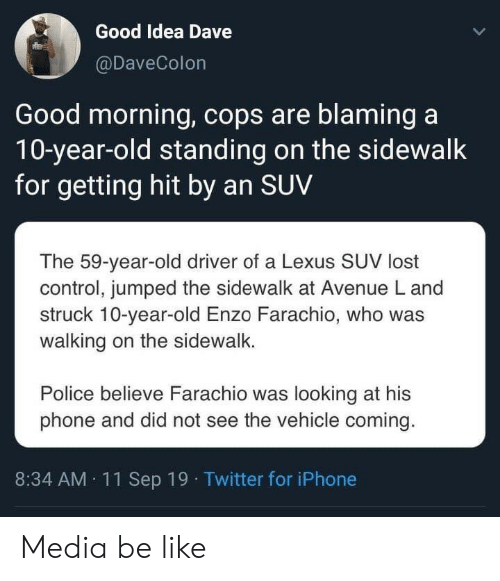 Be Like, Iphone, and Lexus: Good Idea Dave  @DaveColon  Good morning, cops are blaming a  10-year-old standing on the sidewalk  for getting hit by an SUV  The 59-year-old driver of a Lexus SUV lost  control, jumped the sidewalk at Avenue L and  struck 10-year-old Enzo Farachio, who was  walking on the sidewalk.  Police believe Farachio was looking at his  phone and did not see the vehicle coming.  8:34 AM 11Sep 19 Twitter for iPhone Media be like