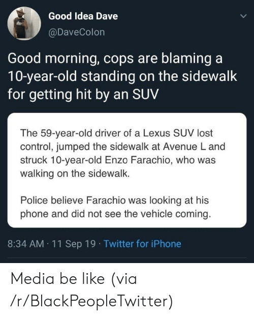 Be Like, Blackpeopletwitter, and Iphone: Good Idea Dave  @DaveColon  Good morning, cops are blaming a  10-year-old standing on the sidewalk  for getting hit by an SUV  The 59-year-old driver of a Lexus SUV lost  control, jumped the sidewalk at Avenue L and  struck 10-year-old Enzo Farachio, who was  walking on the sidewalk.  Police believe Farachio was looking at his  phone and did not see the vehicle coming.  8:34 AM 11Sep 19 Twitter for iPhone Media be like (via /r/BlackPeopleTwitter)