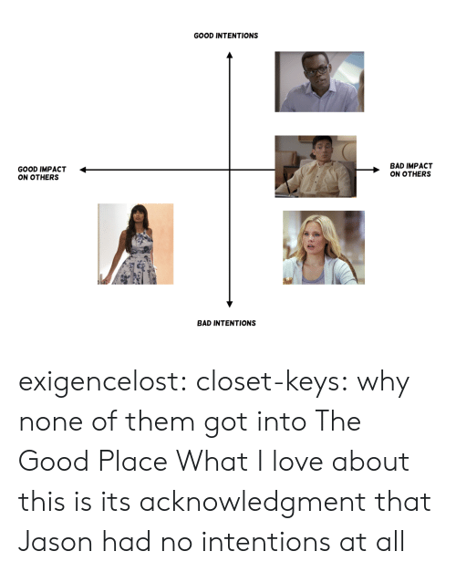 Intentions: GOOD INTENTIONS  GOOD IMPACT <  ON OTHERS  BAD IMPACT  ON OTHERS  BAD INTENTIONS exigencelost: closet-keys: why none of them got into The Good Place  What I love about this is its acknowledgment that Jason had no intentions at all