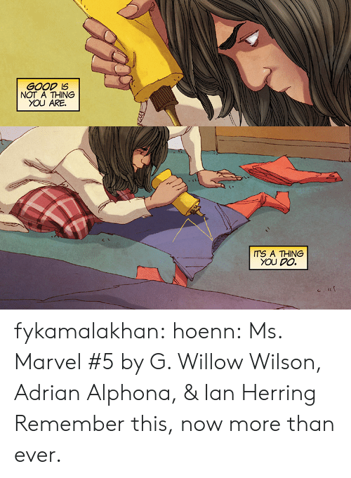 ms marvel: GOOD IS  NOT A THING  YOU ARE   ITS A THING  YOU DO fykamalakhan:  hoenn:  Ms. Marvel #5 by G. Willow Wilson, Adrian Alphona, & Ian Herring  Remember this, now more than ever.