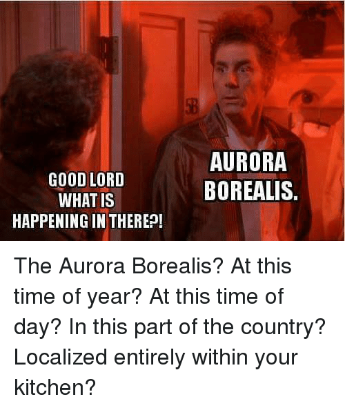 Good Lord What Is Happening In There Aurora Borealis The Aurora Borealis At This Time Of Year At This Time Of Day In This Part Of The Country Localized Entirely Within Your
