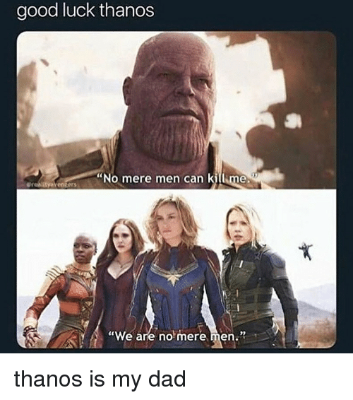 """Dad, Good, and Dank Memes: good luck thanos  """"No mere men can killime  pronlityaveoters  """"We are no mere men."""" thanos is my dad"""