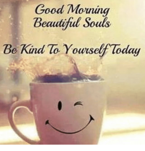 Good Morning Beautiful Souls Be Kind No Yourself Today ...