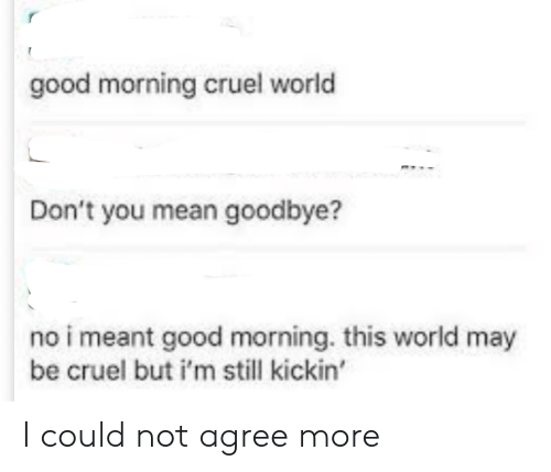 Good Morning: good morning cruel world  Don't you mean goodbye?  no i meant good morning. this world may  be cruel but i'm still kickin' I could not agree more