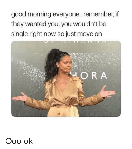 Good Morning, Good, and Girl Memes: good morning everyone.. remember, if  they wanted you, you wouldn't be  single right now so just move on  ORA Ooo ok