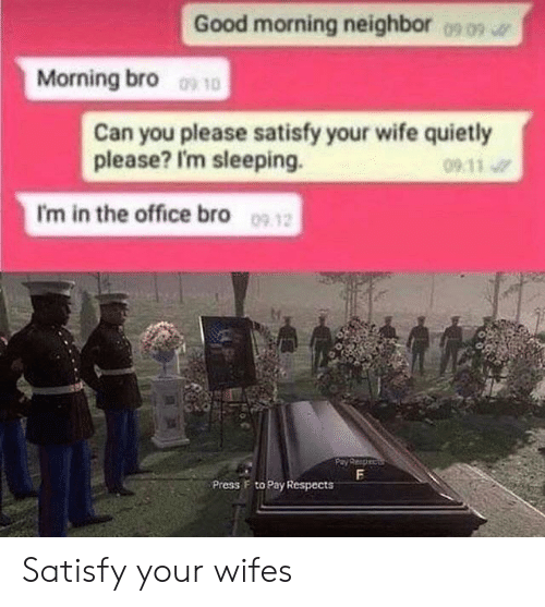 wifes: Good morning neighbor  0909  Morning bro 10  Can you please satisfy your wife quietly  please? I'm sleeping.  09 11  I'm in the office bro 09 12  F  Press F to Pay Respects Satisfy your wifes