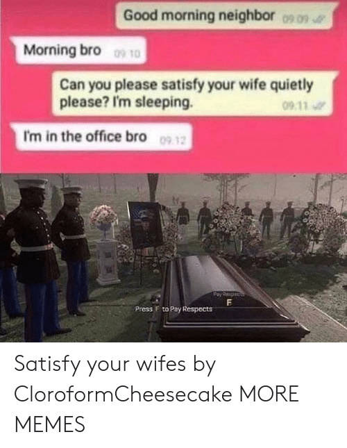 wifes: Good morning neighbor  0909  Morning bro 10  Can you please satisfy your wife quietly  please? I'm sleeping.  09 11  I'm in the office bro 09 12  F  Press F to Pay Respects Satisfy your wifes by CloroformCheesecake MORE MEMES