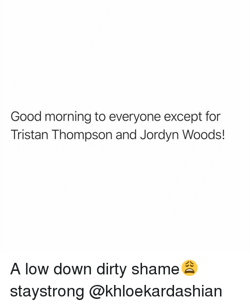 Funny, Good Morning, and Dirty: Good morning to everyone except for  Tristan Thompson and Jordyn Woods! A low down dirty shame😩 staystrong @khloekardashian