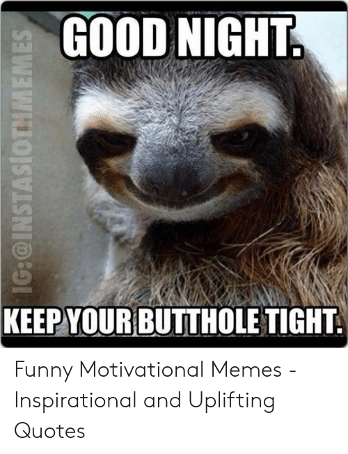 Motivational Memes: GOOD NIGHT  KEEP YOUR  BUTTHOLE TIGHT Funny Motivational Memes - Inspirational and Uplifting Quotes