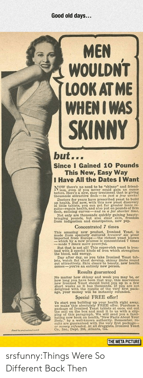 Energy, Money, and Skinny: Good old days...  MEN  WOULDN'T  LOOK AT ME  WHENI WAS  SKINNY  but...  Since I Gained 10 Pounds  This New, Easy Way  I Have All the Dates I Want  NOW there's no necd t  ain an ounce  before. Here's a new, easy treatment that is giving  thousands attractive flesh-in just a few weceks!  u wwith this new veast discovery  in little tablets, you can get far greater tonle re-  sults-regain health, and also put on pounds of firm  Not only are thousands quickly gaining beauty-  bringing pounds, but also elear skin, freedom  from indigestion and constipation, new pep.  Concentrated 7 times  amazing new product, Ironized Yeast, is  This  made from specially cultured brewers ale yeast  imported from Europe-the richest yeast known  whieh ro ulcentrated 7 times  But that is not all! This super-rich yeast is iron-  ized with 3 speclal kinds of iron which strengthen  the blood, add energy.  u take Ironized Yeast tab-  lets. watch Bat chest develop, skinny limbs round  out attractively. Skin clears to beauty, new health  comes-you're an entirely new person.  Results guaranteed  No matter how skinny and weak you may be, or  how long you have been that way, this marvelous  hort weeks as it has thousands. It you are not  delighted with the results of the very first pack  age, your money will be instantly refunded.  Special FREE offer!  To start you building up your health right away,  we make this absolutely FREE offer. Purchase a  h s on the hox and mail it to us with a clin  ping of this paragraph. We will send you a fasci-  Redy well-known authority. Remember, re-  sults are guaranteed with the very first package-  OT money 98Atianta, Co Ironized Yeast  Co., Inc., Dept.  Pd y prafeeimalodel  THE META PICTURE srsfunny:Things Were So Different Back Then