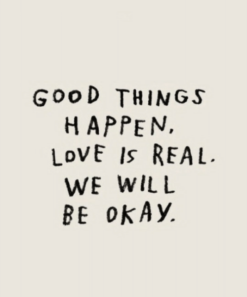 Love, Good, and Okay: GooD THINGS  HAPPEN,  LoVE Is REAL  WE WIlL  BE okAy,
