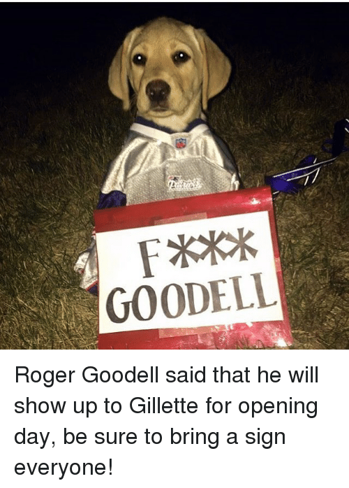Goodell: GOODELL Roger Goodell said that he will show up to Gillette for opening day, be sure to bring a sign everyone!