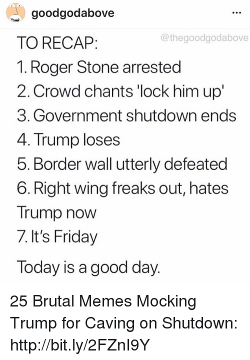 Thegoodgodabove: goodgodabove  TO RECAP:  1. Roger Stone arrested  2. Crowd chants 'lock him up'  3. Government shutdown ends  4. Trump loses  5. Border wall utterly defeated  6. Right wing freaks out, hates  Trump now  7. It's Friday  Today is a good day  @thegoodgodabove 25 Brutal Memes Mocking Trump for Caving on Shutdown: http://bit.ly/2FZnI9Y