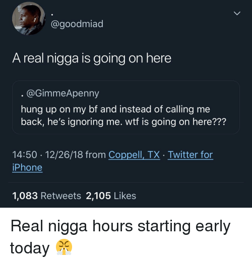 Hung Up: @goodmiad  A real nigga is going on here  @GimmeApenny  hung up on my bf and instead of calling me  back, he's ignoring me. wtf is going on here???  14:50 12/26/18 from Coppell, TX. Twitter for  iPhone  1,083 Retweets 2,105 Like:s Real nigga hours starting early today 😤