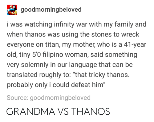 """Family, Grandma, and Infinity: goodmorningbeloved  i was watching infinity war with my family and  when thanos was using the stones to wreck  everyone on titan, my mother, who is a 41-year  old, tiny 5'0 filipino woman, said something  very solemnly in our language that can be  translated roughly to: """"that tricky thanos  probably only i could defeat him  Source: goodmorningbeloved  0 GRANDMA VS THANOS"""