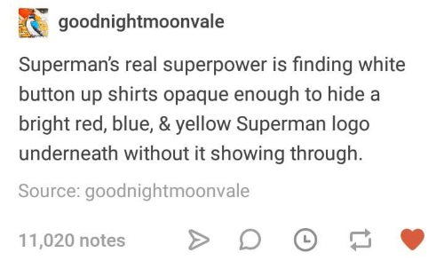 Superman, Blue, and White: goodnightmoonvale  Superman's real superpower is finding white  button up shirts opaque enough to hide a  bright red, blue,& yellow Superman logo  underneath without it showing through.  Source: goodnightmoonvale  11,020 notes