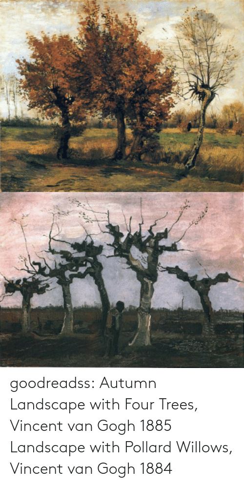 Trees: goodreadss: Autumn Landscape with Four Trees, Vincent van Gogh 1885 Landscape with Pollard Willows, Vincent van Gogh 1884