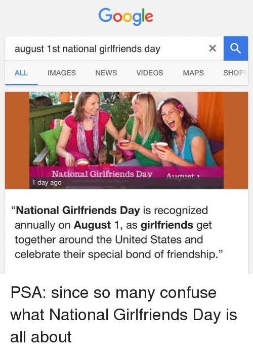 "Googłe: Google  august 1st national girlfriends day  MAPS  SHOPP  ALL.  IMAGES  NEWS  VIDEOS  National Girlfriends Dav  1 day ago  ""National Girlfriends Day is recognized  annually on August 1, as girlfriends get  together around the United States and  celebrate their special bond of friendship."" PSA: since so many confuse what National Girlfriends Day is all about"