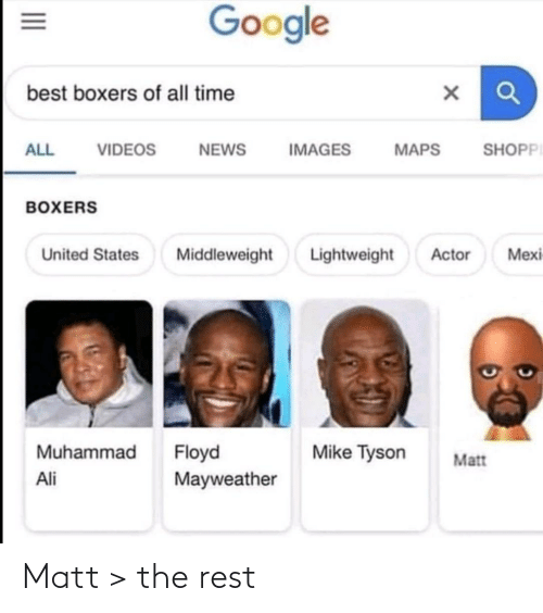 actor: Google  best boxers of all time  SHOPPI  ALL  VIDEOS  NEWS  IMAGES  MAPS  BOXERS  Lightweight  Mexi  United States  Middleweight  Actor  Muhammad  Floyd  Mayweather  Mike Tyson  Matt  Ali  II Matt > the rest