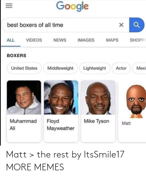 videos: Google  best boxers of all time  SHOPPI  ALL  VIDEOS  NEWS  IMAGES  MAPS  BOXERS  Lightweight  Mexi  United States  Middleweight  Actor  Muhammad  Floyd  Mayweather  Mike Tyson  Matt  Ali  II Matt > the rest by ItsSmile17 MORE MEMES