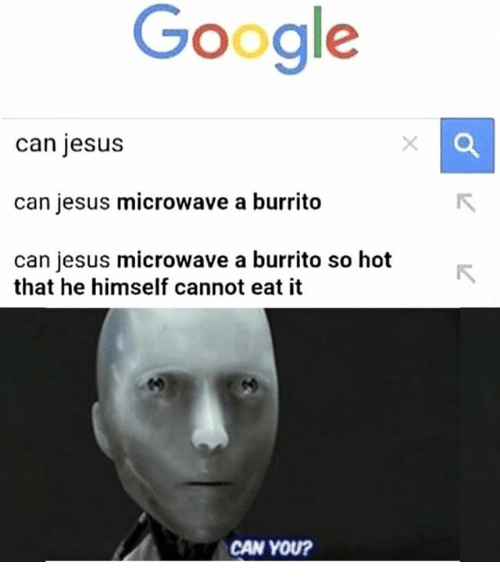 Google, Jesus, and Microwave: Google  can jesus  can jesus microwave a burrito  can jesus microwave a burrito so hot  that he himself cannot eat it  CAN YOU