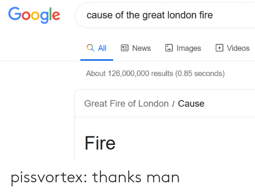 Thanks Man: Google  cause of the great london fire  a All  News  Videos  Images  About 126,000,000 results (0.85 seconds)  Great Fire of London / Cause  Fire pissvortex:  thanks man