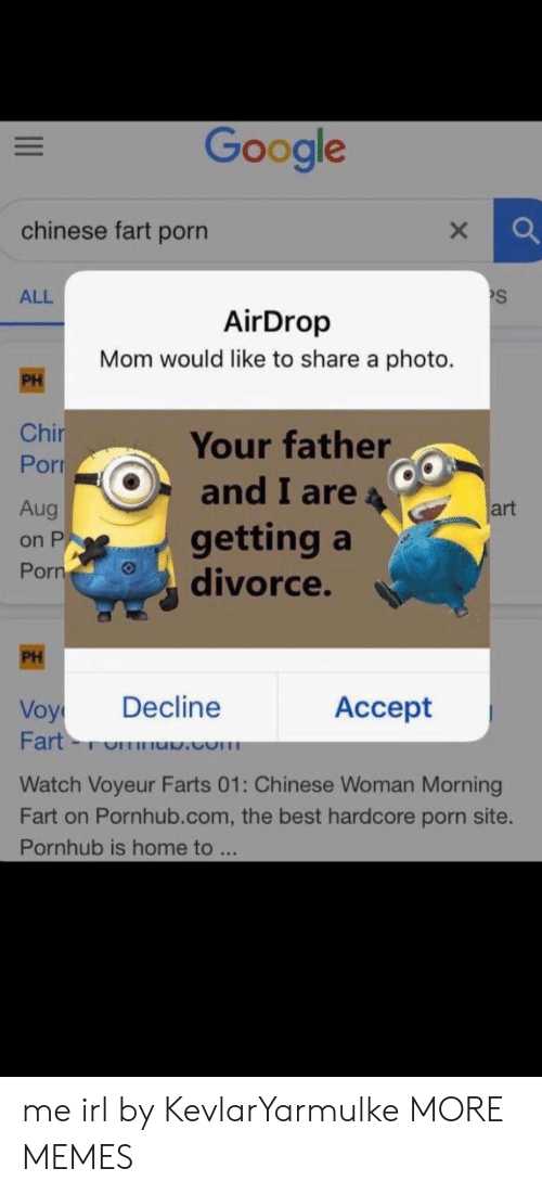 voy: Google  chinese fart porn  S  ALL  AirDrop  Mom would like to share a photo.  PH  Chir  Por  Your father  and I are  Aug  art  getting a  divorce.  on P  Porn  PH  Decline  Аcсept  Voy  Fart-  .com  Watch Voyeur Farts 01: Chinese Woman Morning  Fart on Pornhub.com, the best hardcore porn site.  Pornhub is home to ... me irl by KevlarYarmulke MORE MEMES