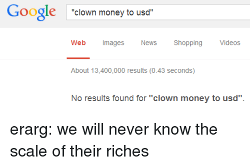 """Riches: Google clown money to usd  Web Images  News Shopping Videos  About 13,400,000 results (0.43 seconds)  No results found for """"clown money to usd"""" erarg: we will never know the scale of their riches"""