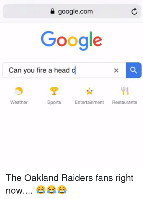 Fire, Google, and Head: google.com  Google  Can you fire a head d  YI  Weather  Sports  Entertainment Restaurants The Oakland Raiders fans right now.... 😂😂😂