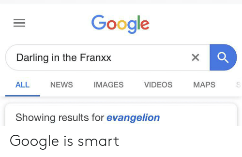 Google, News, and Videos: Google  Darling in the Franxx  X  NEWS  IMAGES  VIDEOS  MAPS  ALL  Showing results for evangelion Google is smart