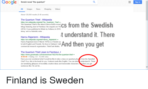 "Be Like, Facepalm, and Google: Google  finnish novel ""the quantum  Sign in  Images  News  Shopping  Videos  About 128,000 results (0.48 seconds)  The Quantum Thief - Wikipedia  https://en.wikipedia.org/wiki/The_Quantum_Thief  The Quantum Thief is the debut science fiction novel  trilogy featuring Jean le Flambeur, the sequels are The  (2014). It was published in Britain by Gollancz in 2010  story, set in a futuristic solar .  the Swedish  anu rapiniemunderstand it. There  https://en.wikipedia.org/wiki/Hannu_Rajaniemi  Hannu Rajaniemi (born 9 March 1978) is a Finnish au  in both English and Finnish. He lives in Oakland, Calif  commercial research organisation, ThinkTank Maths  And then you get  you get  The Quantum Thief (Jean le Flambeur, #  https://www.goodreads.com/book/show/7562764-the-quantum-thief ▼  i  Rating: 3.8-15,448 votes  Have you ever wondered what it would be like to take a class on quantum phys s from the Swedish  Chef? If so, this is the book for you. It almost reads like English. You can almounderstand it. There  are tantalizing glimpses of incredibly creative ideas and memorable characters.d then you get  sentences like: He set his Finland is Sweden"