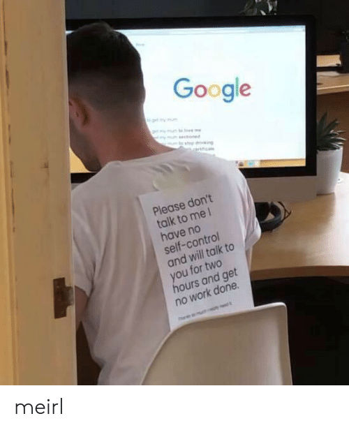 No Work: Google  get my mm  ymunte o  ymsctioned  top dking  arnhca  Please don't  talk to me 1  have no  self-control  and will talk to  you for two  hours and get  no work done meirl