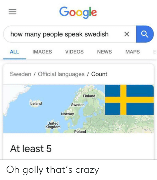 kingdom: Google  how many people speak swedish  X  NEWS  ALL  IMAGES  VIDEOS  MAPS  Sweden/Official languages / Count  Finland  Iceland  Sweden  Norway  United  Kingdom  Poland  At least 5 Oh golly that's crazy