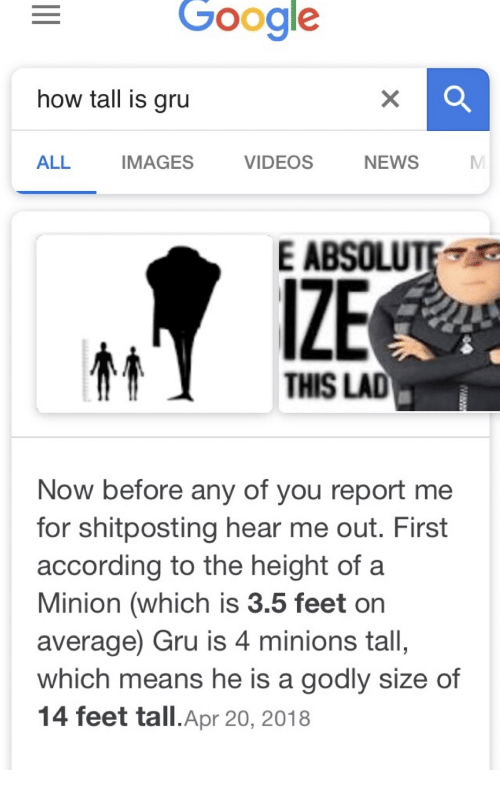 Godly: Google  how tall is gru  ALL  IMAGES  VIDEOS  NEWS  E ABSOLUTE  IZE  THIS LAD  Now before any of you report me  for shitposting hear me out. First  according to the height of a  Minion (which is 3.5 feet or  average) Gru is 4 minions tall,  which means he is a godly size of  14 feet tall.Apr 20, 2018
