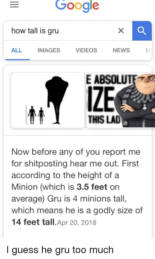 Google, News, and Too Much: Google  how tall is gru  ALL  IMAGES  VIDEOS  NEWS  E ABSOLUTE  IZE  THIS LAD  Now before any of you report me  for shitposting hear me out. First  according to the height of a  Minion (which is 3.5 feet or  average) Gru is 4 minions tall,  which means he is a godly size of  14 feet tall.Apr 20, 2018 I guess he gru too much