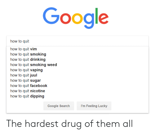 vim: Google  how to quit  how to quit vim  how to quit smoking  how to quit drinking  how to quit smoking weed  how to quit vaping  how to quit juul  how to quit sugar  how to quit facebook  how to quit nicotine  how to quit dipping  Google Searchh  I'm Feeling Lucky The hardest drug of them all