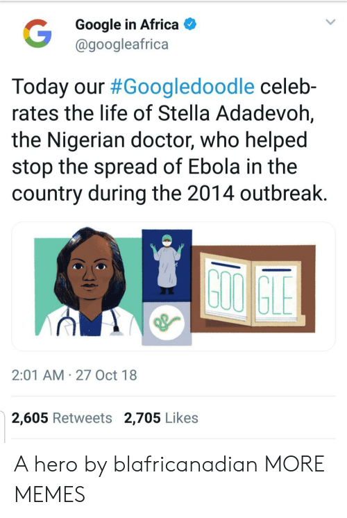 Africa, Dank, and Doctor: Google in Africa  @googleafrica  Today our #Googledoodle celeb-  rates the life of Stella Adadevoh,  the Nigerian doctor, who helped  stop the spread of Ebola in the  country during the 2014 outbreak  2:01 AM 27 Oct 18  2,605 Retweets 2,705 Likes A hero by blafricanadian MORE MEMES